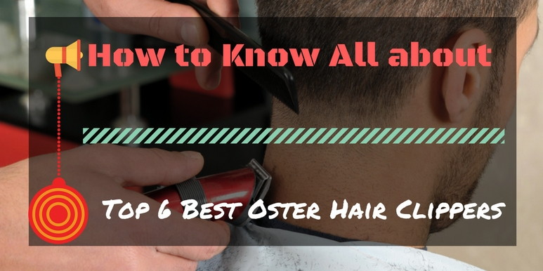 Top 6 Best Oster Hair Clippers